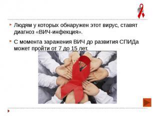 Людям у которых обнаружен этот вирус, ставят диагноз «ВИЧ-инфекция». Людям у кот