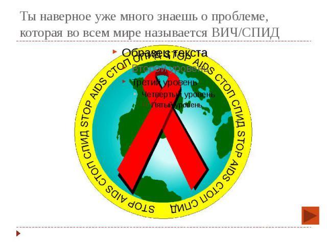 Ты наверное уже много знаешь о проблеме, которая во всем мире называется ВИЧ/СПИД