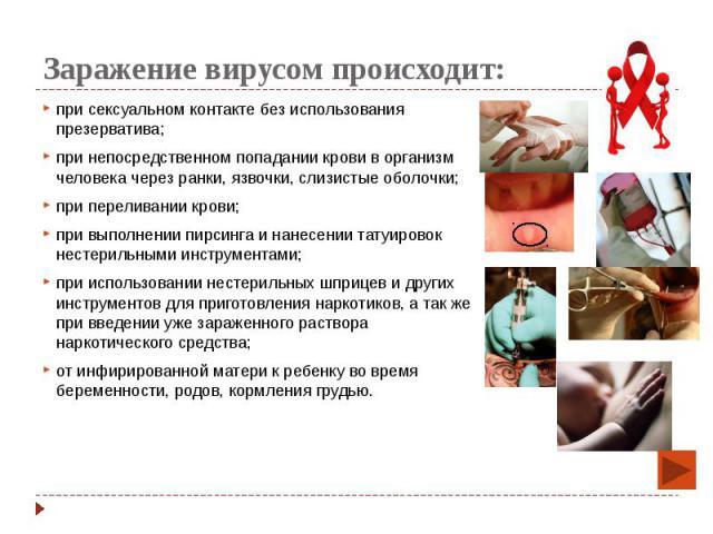 Заражение вирусом происходит: при сексуальном контакте без использования презерватива; при непосредственном попадании крови в организм человека через ранки, язвочки, слизистые оболочки; при переливании крови; при выполнении пирсинга и нанесении тату…
