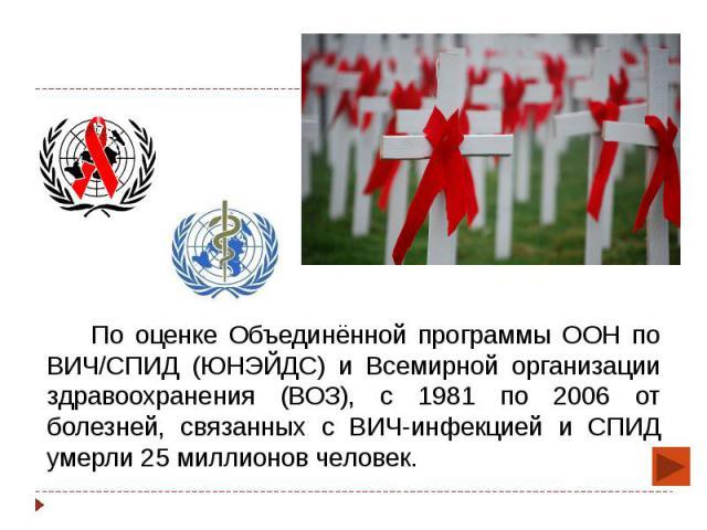 По оценке Объединённой программы ООН по ВИЧ/СПИД (ЮНЭЙДС) и Всемирной организации здравоохранения (ВОЗ), с 1981 по 2006 от болезней, связанных с ВИЧ-инфекцией и СПИД умерли 25 миллионов человек. По оценке Объединённой программы ООН по ВИЧ/СПИД (ЮНЭЙ…