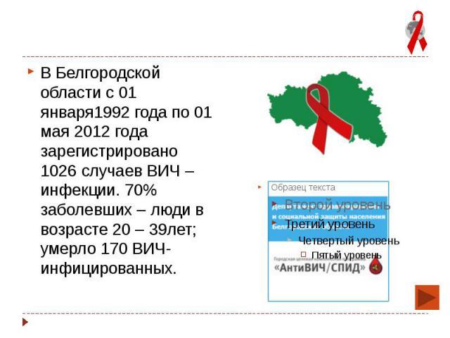 В Белгородской области с 01 января1992 года по 01 мая 2012 года зарегистрировано 1026 случаев ВИЧ – инфекции. 70% заболевших – люди в возрасте 20 – 39лет; умерло 170 ВИЧ-инфицированных. В Белгородской области с 01 января1992 года по 01 мая 2012 года…