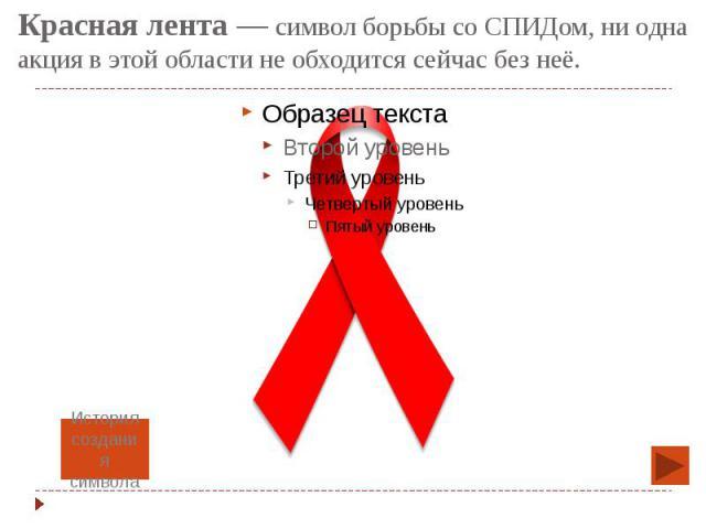 Красная лента— символ борьбы со СПИДом, ни одна акция в этой области не обходится сейчас без неё.