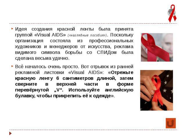 Идея создания красной ленты была принята группой «Visual AIDS» («наглядные пособия»). Поскольку организация состояла из профессиональных художников и менеджеров от искусства, реклама видимого символа борьбы со СПИДом была сделана весьма удачно. Всё …