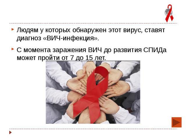 Людям у которых обнаружен этот вирус, ставят диагноз «ВИЧ-инфекция». Людям у которых обнаружен этот вирус, ставят диагноз «ВИЧ-инфекция». С момента заражения ВИЧ до развития СПИДа может пройти от 7 до 15 лет.