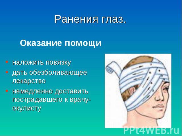 наложить повязку наложить повязку дать обезболивающее лекарство немедленно доставить пострадавшего к врачу-окулисту