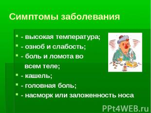 Симптомы заболевания - высокая температура; - озноб и слабость; - боль и ломота