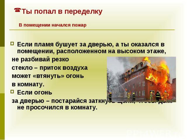 Если пламя бушует за дверью, а ты оказался в помещении, расположенном на высоком этаже, не разбивай резко стекло – приток воздуха может «втянуть» огонь в комнату. Если огонь за дверью – постарайся заткнуть щели, чтобы дым не просочился в комнату.