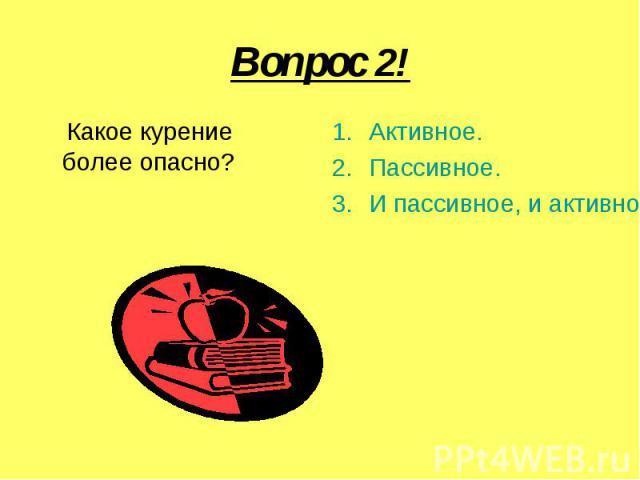 Вопрос 2! Какое курение более опасно?