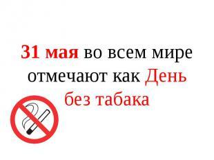 31 мая во всем мире отмечают как День без табака 31 мая во всем мире отмечают ка