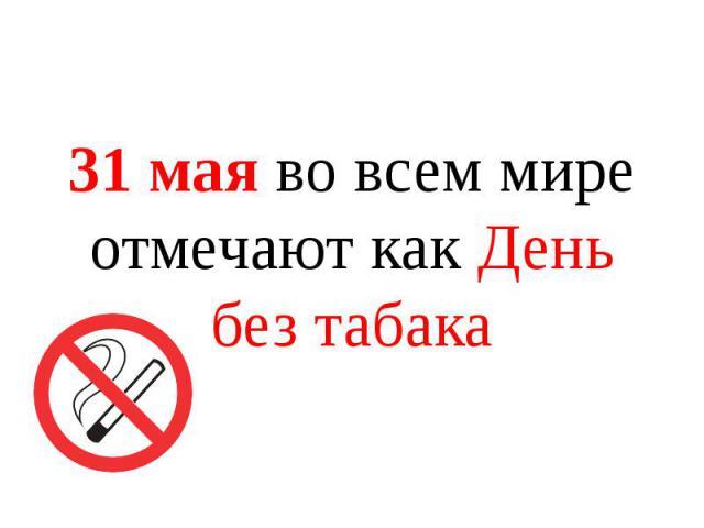 31 мая во всем мире отмечают как День без табака 31 мая во всем мире отмечают как День без табака
