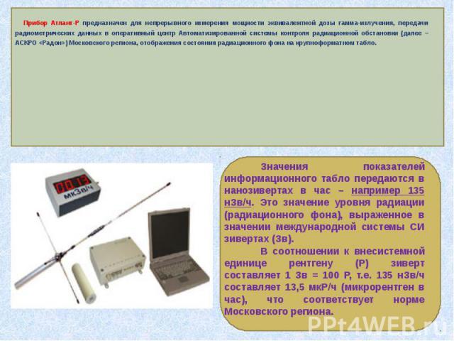 Прибор Атлант-Р предназначен для непрерывного измерения мощности эквивалентной дозы гамма-излучения, передачи радиометрических данных в оперативный центр Автоматизированной системы контроля радиационной обстановки (далее – АСКРО «Радон») Московского…