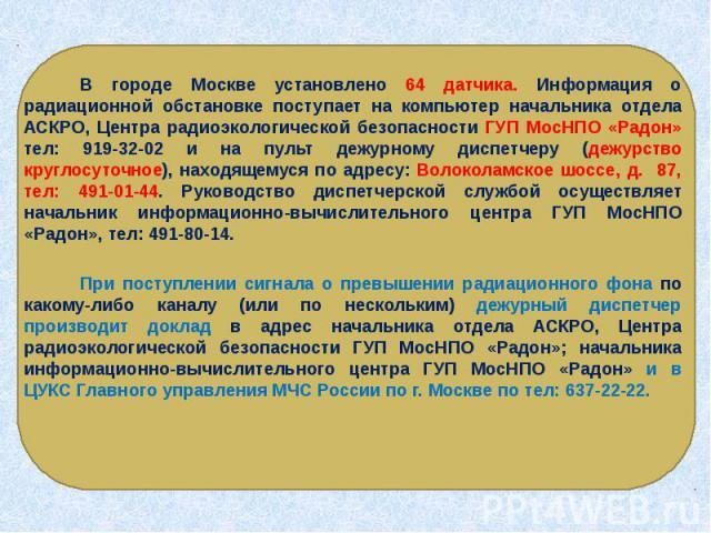 В городе Москве установлено 64 датчика. Информация о радиационной обстановке поступает на компьютер начальника отдела АСКРО, Центра радиоэкологической безопасности ГУП МосНПО «Радон» тел: 919-32-02 и на пульт дежурному диспетчеру (дежурство круглосу…