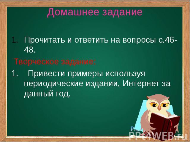 Домашнее задание Прочитать и ответить на вопросы с.46-48. Творческое задание: 1. Привести примеры используя периодические издании, Интернет за данный год.