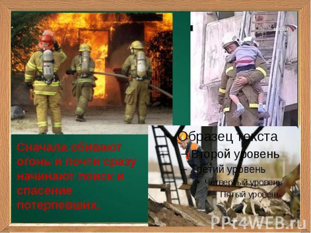 Сначала сбивают огонь и почти сразу начинают поиск и спасение потерпевших.