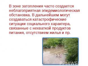 В зоне затопления часто создается неблагопpиятная эпидемиологическая обстановка.