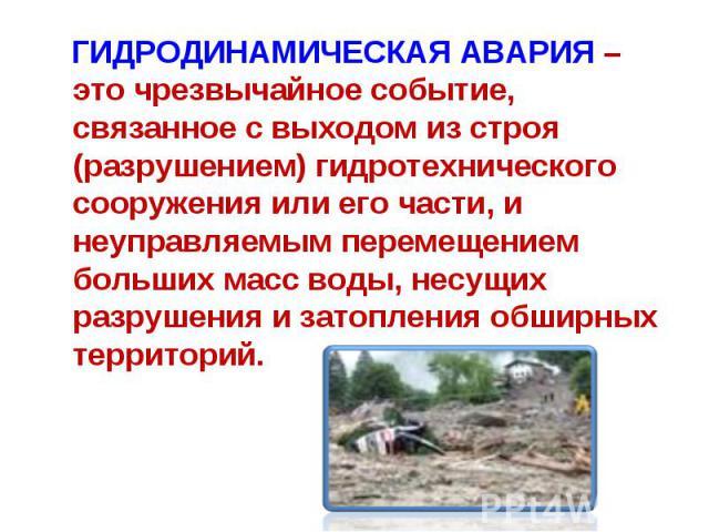 ГИДРОДИНАМИЧЕСКАЯ АВАРИЯ – это чрезвычайное событие, связанное с выходом из строя (разрушением) гидротехнического сооружения или его части, и неуправляемым перемещением больших масс воды, несущих разрушения и затопления обширных территорий. ГИДРОДИН…