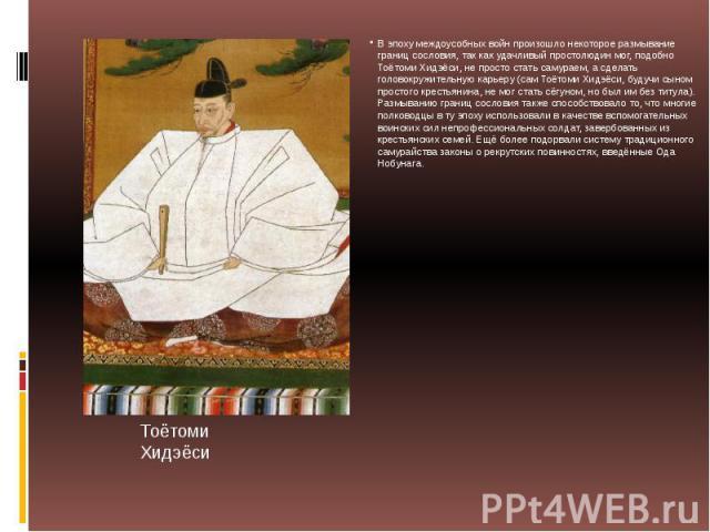В эпоху междоусобных войн произошло некоторое размывание границ сословия, так как удачливый простолюдин мог, подобно Тоётоми Хидэёси, не просто стать самураем, а сделать головокружительную карьеру (сам Тоётоми Хидэёси, будучи сыном простого крестьян…
