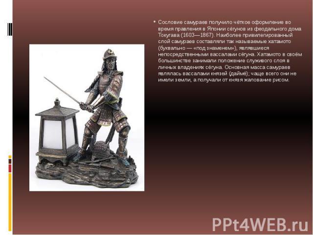 Сословие самураев получило чёткое оформление во время правления в Японии сёгунов из феодального дома Токугава (1603—1867). Наиболее привилегированный слой самураев составляли так называемые хатамото (буквально — «под знаменем»), являвшиеся непосредс…