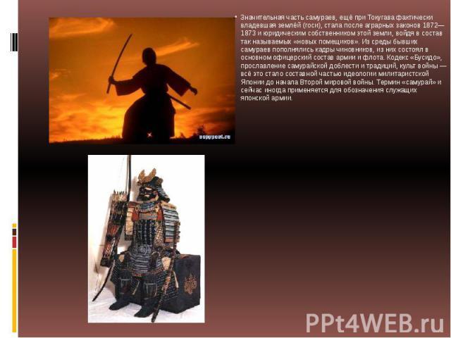 Значительная часть самураев, ещё при Токугава фактически владевшая землёй (госи), стала после аграрных законов 1872—1873 и юридическим собственником этой земли, войдя в состав так называемых «новых помещиков». Из среды бывших самураев пополнялись ка…