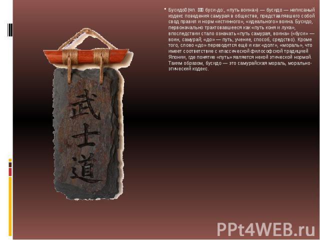 Бусидо (яп. 武士道 буси-до:, «путь воина») — бусидо — неписаный кодекс поведения самурая в обществе, представлявшего собой свод правил и норм «истинного», «идеального» воина. Бусидо, первоначально трактовавшееся как «путь коня и лука», впоследствии …