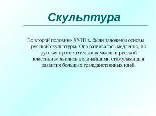 Во второй половине XVIII в. были заложены основы русской скульптуры. Она развива
