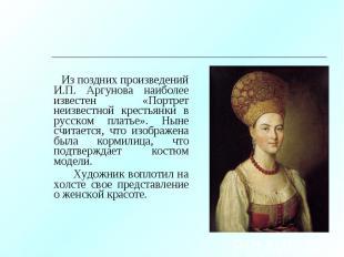 Из поздних произведений И.П. Аргунова наиболее известен «Портрет неизвестной кре