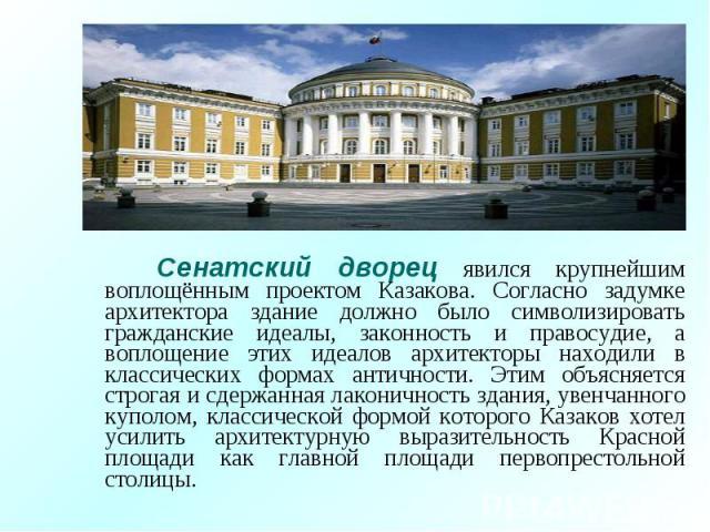 Сенатский дворец явился крупнейшим воплощённым проектом Казакова. Согласно задумке архитектора здание должно было символизировать гражданские идеалы, законность и правосудие, а воплощение этих идеалов архитекторы находили в классических формах антич…