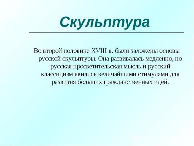 Во второй половине XVIII в. были заложены основы русской скульптуры. Она развивалась медленно, но русская просветительская мысль и русский классицизм явились величайшими стимулами для развития больших гражданственных идей. Во второй половине XVIII в…