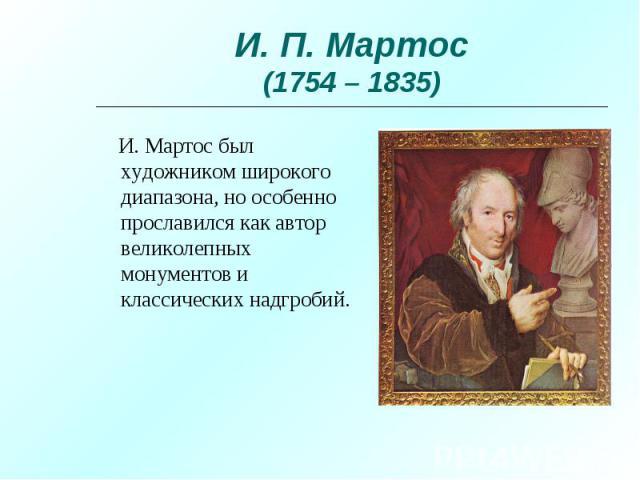 И. Мартос был художником широкого диапазона, но особенно прославился как автор великолепных монументов и классических надгробий. И. Мартос был художником широкого диапазона, но особенно прославился как автор великолепных монументов и классических на…
