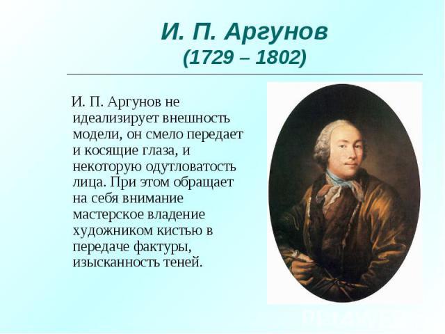 И. П. Аргунов не идеализирует внешность модели, он смело передает и косящие глаза, и некоторую одутловатость лица. При этом обращает на себя внимание мастерское владение художником кистью в передаче фактуры, изысканность теней.