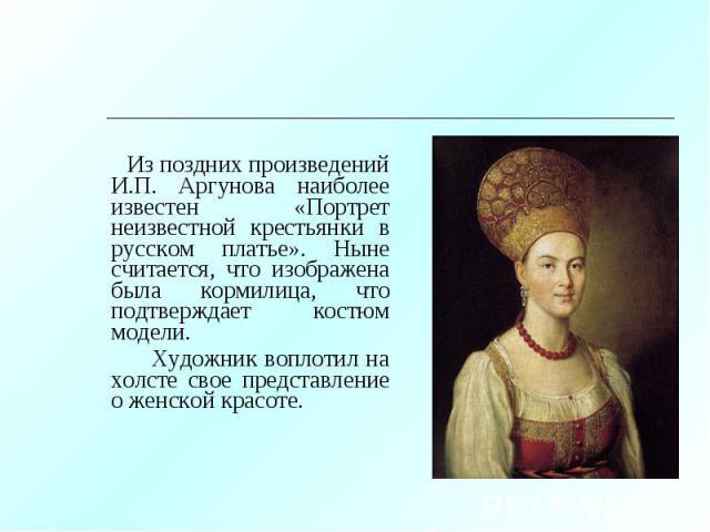 Из поздних произведений И.П. Аргунова наиболее известен «Портрет неизвестной крестьянки в русском платье». Ныне считается, что изображена была кормилица, что подтверждает костюм модели. Из поздних произведений И.П. Аргунова наиболее известен «Портре…