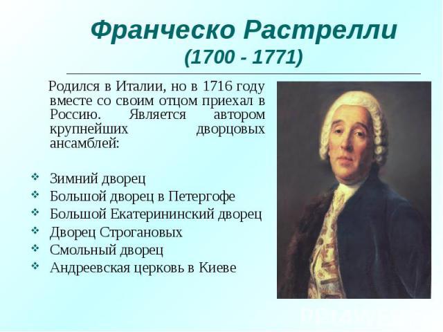 Родился в Италии, но в 1716 году вместе со своим отцом приехал в Россию. Является автором крупнейших дворцовых ансамблей: Родился в Италии, но в 1716 году вместе со своим отцом приехал в Россию. Является автором крупнейших дворцовых ансамблей: Зимни…