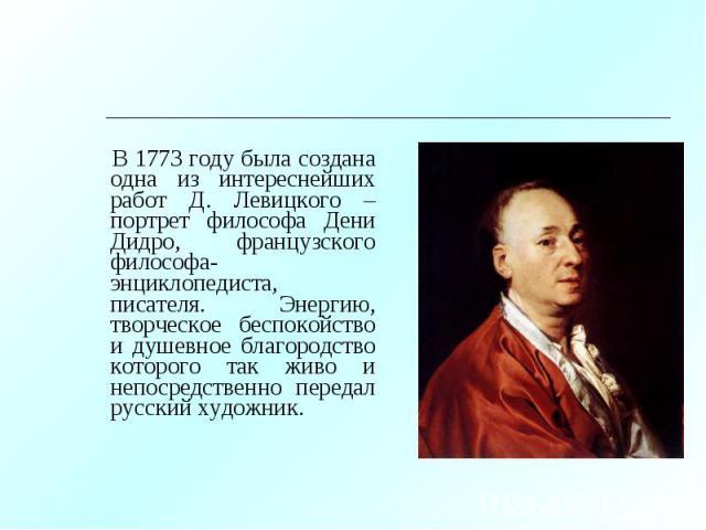 В 1773 году была создана одна из интереснейших работ Д. Левицкого – портрет философа Дени Дидро, французского философа-энциклопедиста, писателя. Энергию, творческое беспокойство и душевное благородство которого так живо и непосредственно передал рус…