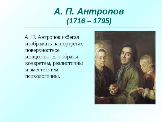 А. П. Антропов избегал изображать на портретах поверхностное изящество. Его образы конкретны, реалистичны и вместе с тем – психологичны. А. П. Антропов избегал изображать на портретах поверхностное изящество. Его образы конкретны, реалистичны и вмес…