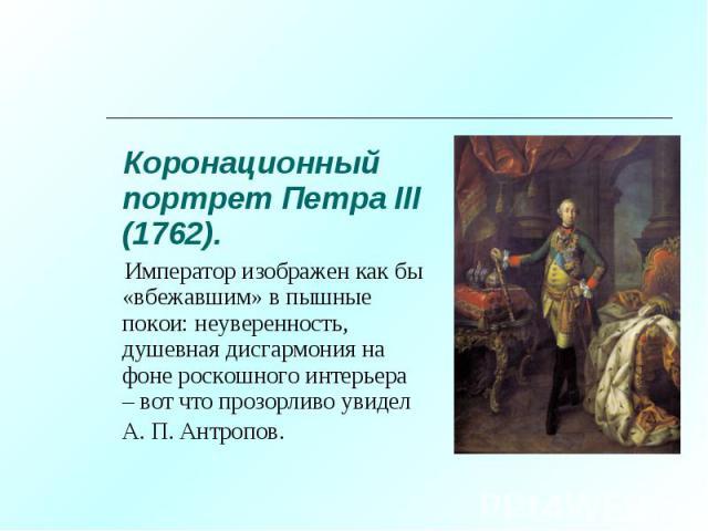 Коронационный портрет Петра III (1762). Коронационный портрет Петра III (1762). Император изображен как бы «вбежавшим» в пышные покои: неуверенность, душевная дисгармония на фоне роскошного интерьера – вот что прозорливо увидел А. П. Антропов.