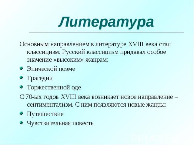 Основным направлением в литературе XVIII века стал классицизм. Русский классицизм придавал особое значение «высоким» жанрам: Основным направлением в литературе XVIII века стал классицизм. Русский классицизм придавал особое значение «высоким» жанрам:…
