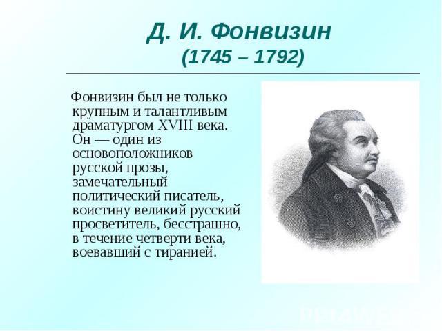 Фонвизин был не только крупным и талантливым драматургом XVIII века. Он — один из основоположников русской прозы, замечательный политический писатель, воистину великий русский просветитель, бесстрашно, в течение четверти века, воевавший с тиранией. …