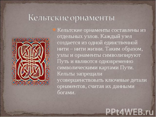 Кельтские орнаменты составлены из отдельных узлов. Каждый узел создается из одной единственной нити – нити жизни. Таким образом, узлы и орнаменты символизируют Путь и являются одновременно символическими картами Пути. Кельты запрещали усовершенствов…