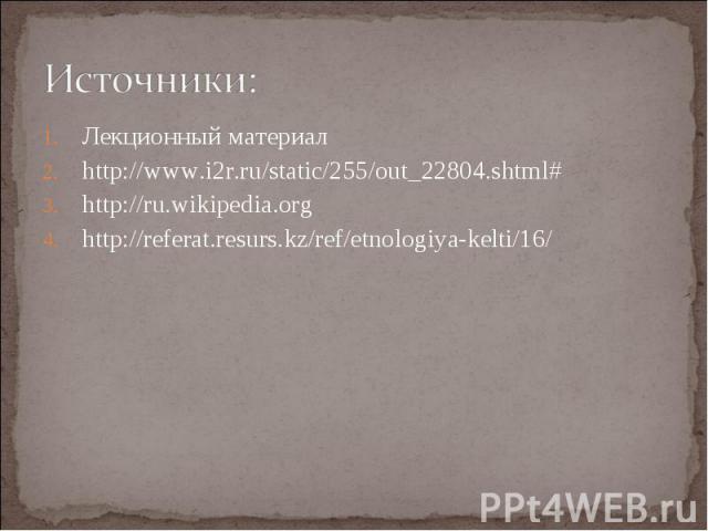 Лекционный материал Лекционный материал http://www.i2r.ru/static/255/out_22804.shtml# http://ru.wikipedia.org http://referat.resurs.kz/ref/etnologiya-kelti/16/
