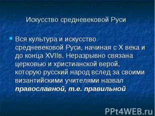 Вся культура и искусство средневековой Руси, начиная с X века и до конца XVIIв.
