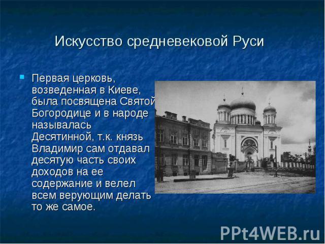 Первая церковь, возведенная в Киеве, была посвящена Святой Богородице и в народе называлась Десятинной, т.к. князь Владимир сам отдавал десятую часть своих доходов на ее содержание и велел всем верующим делать то же самое. Первая церковь, возведенна…
