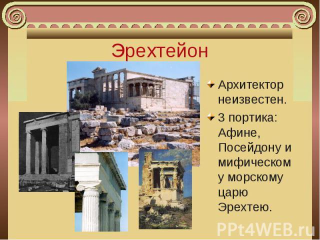Архитектор неизвестен. Архитектор неизвестен. 3 портика: Афине, Посейдону и мифическому морскому царю Эрехтею.