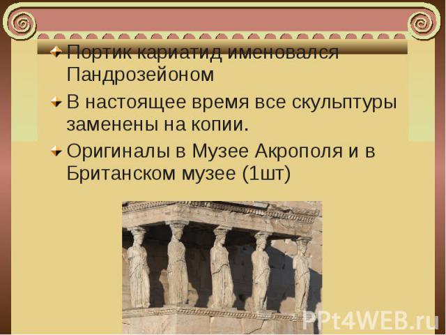 Портик кариатид именовался Пандрозейоном Портик кариатид именовался Пандрозейоном В настоящее время все скульптуры заменены на копии. Оригиналы в Музее Акрополя и в Британском музее (1шт)