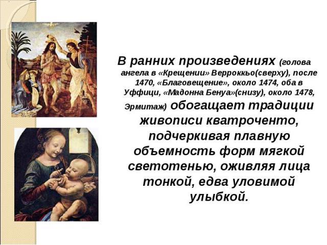 В ранних произведениях (голова ангела в «Крещении» Верроккьо(сверху), после 1470, «Благовещение», около 1474, оба в Уффици, «Мадонна Бенуа»(снизу), около 1478, Эрмитаж) обогащает традиции живописи кватроченто, подчеркивая плавную объемность форм мяг…
