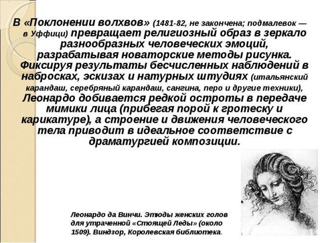 В «Поклонении волхвов» (1481-82, не закончена; подмалевок — в Уффици) превращает религиозный образ в зеркало разнообразных человеческих эмоций, разрабатывая новаторские методы рисунка. Фиксируя результаты бесчисленных наблюдений в набросках, эскизах…