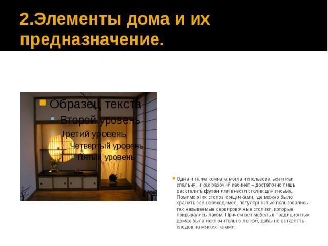 2.Элементы дома и их предназначение. Одна и та же комната могла использоваться и как спальня, и как рабочий кабинет – достаточно лишь расстелить футон или внести столик для письма. Помимо этих столов с ящичками, где можно было хранить всё необходимо…