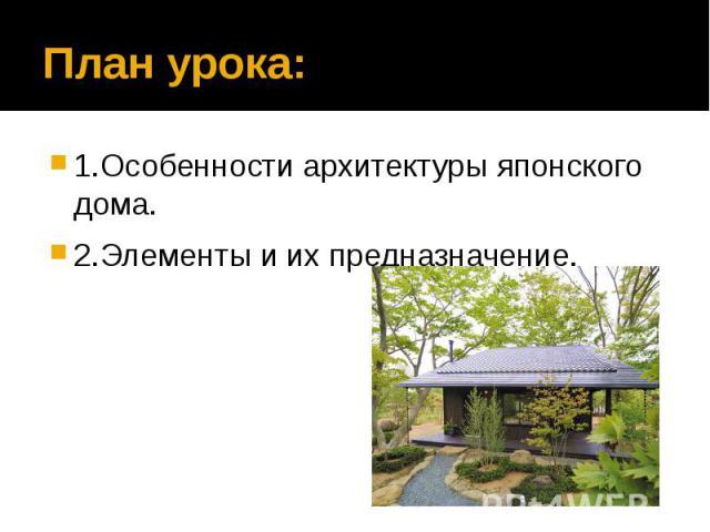 План урока: 1.Особенности архитектуры японского дома. 2.Элементы и их предназначение.