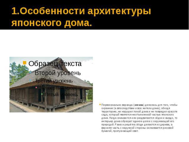 1.Особенности архитектуры японского дома. Первоначально веранда (энгава) делалась для того, чтобы охранник (а впоследствии и все жители дома), обходя территорию, не нарушил покой дома и не повредил красоте сада, который является неотъемлемой частью …