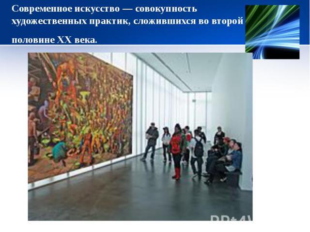Современное искусство— совокупность художественных практик, сложившихся во второй половине ХХ века.