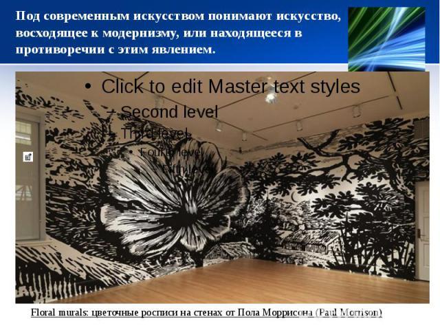 Под современным искусством понимают искусство, восходящее к модернизму, или находящееся в противоречии с этим явлением.